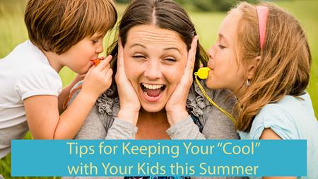 Tips for Keeping Your Cool with Your Kids This Summer