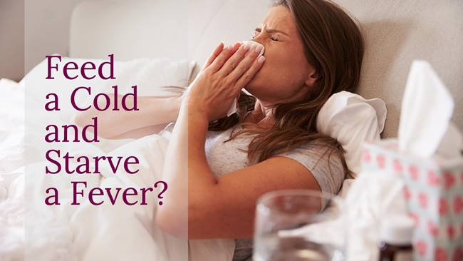 Feed a cold starve a fever