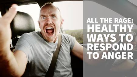 All the Rage: Healthy Ways to Respond to Anger